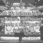 Hard work vs smart work vs work life balance. — It's all in your perspective.