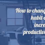 How to change Habits and patterns for productivity?